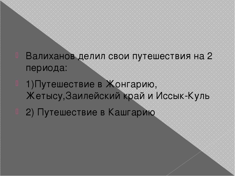 Валиханов делил свои путешествия на 2 периода: 1)Путешествие в Жонгарию, Жет...