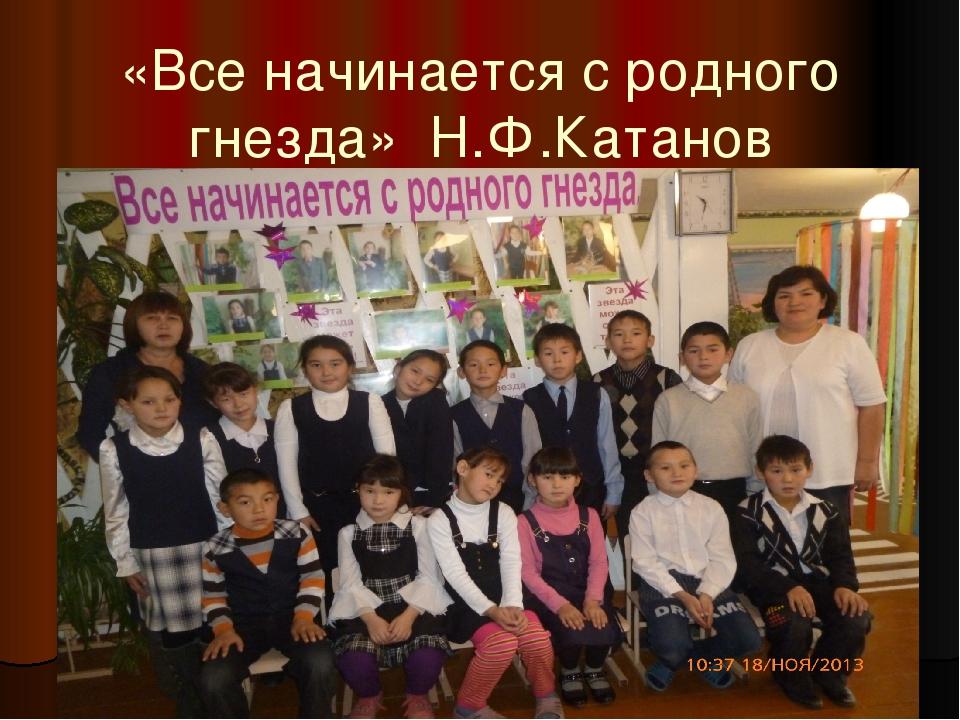 «Все начинается с родного гнезда» Н.Ф.Катанов