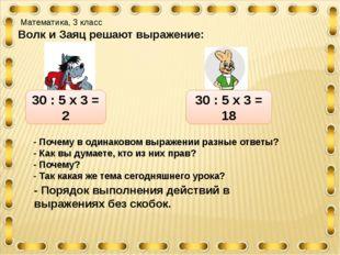Математика, 3 класс Волк и Заяц решают выражение: 30 : 5 х 3 = 2 30 : 5 х 3
