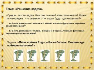 Тема: «Решение задач». - Сравни тексты задач. Чем они похожи? Чем отличаются?