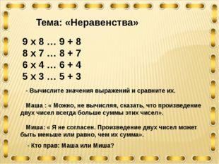 9 х 8 … 9 + 8 8 х 7 … 8 + 7 6 х 4 … 6 + 4 5 х 3 … 5 + 3 Тема: «Неравенства» -