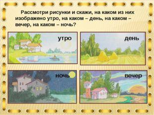 Рассмотри рисунки и скажи, на каком из них изображено утро, на каком – день,