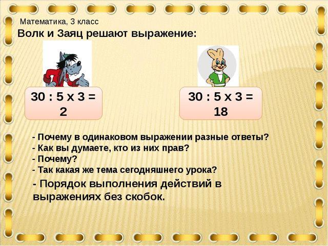 Математика, 3 класс Волк и Заяц решают выражение: 30 : 5 х 3 = 2 30 : 5 х 3...
