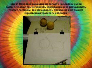 Шаг 2. Набросок карандашом делайте на гладкой сухой бумаге. Старайтесь не чер