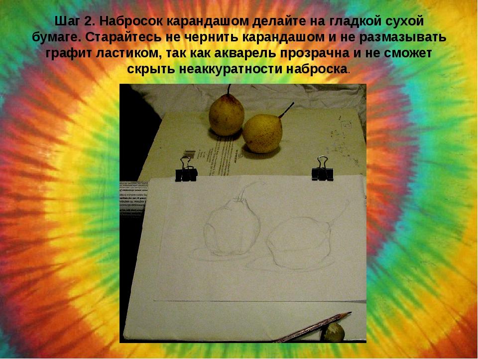 Шаг 2. Набросок карандашом делайте на гладкой сухой бумаге. Старайтесь не чер...