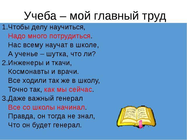 Учеба – мой главный труд 1.Чтобы делу научиться, Надо много потрудиться. Нас...