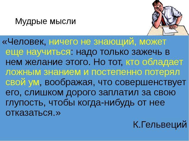 Мудрые мысли «Человек, ничего не знающий, может еще научиться: надо только за...