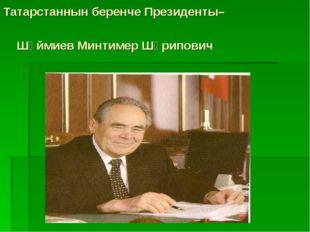 Татарстаннын беренче Президенты– Шәймиев Минтимер Шәрипович