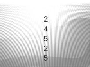 2 4 5 2 5