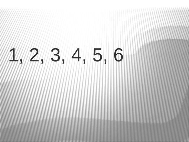 1, 2, 3, 4, 5, 6