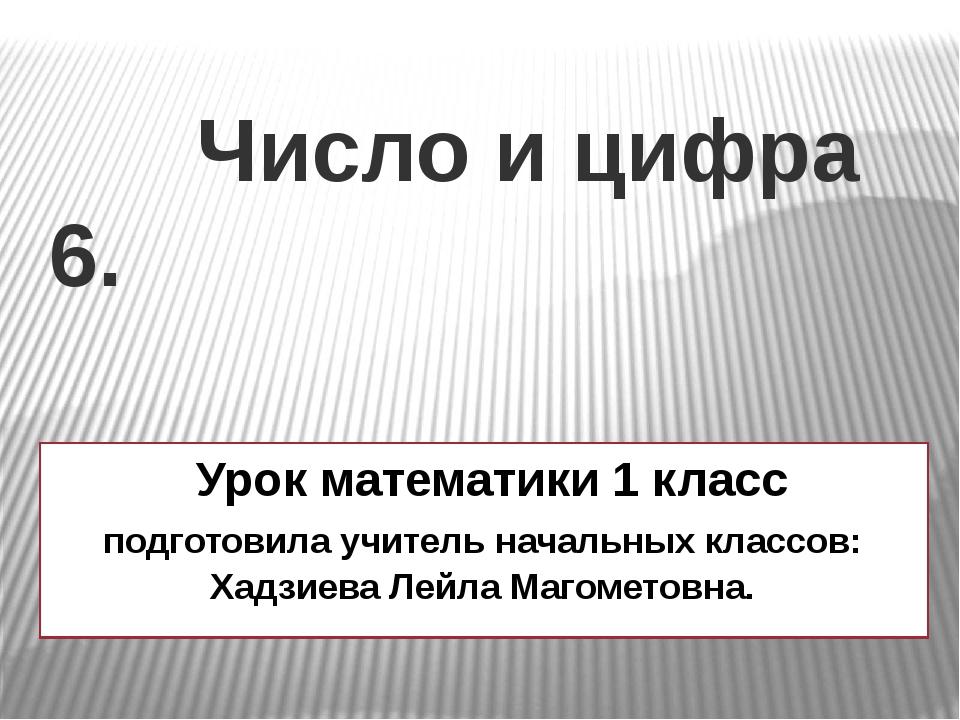 Урок математики 1 класс подготовила учитель начальных классов: Хадзиева Лейл...