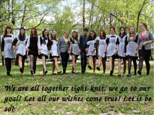 We are all together tight-knit, we go to our goal! Let all our wishes come tr
