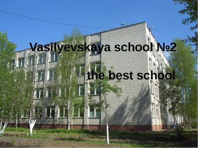 Vasilyevskaya school №2 the best school From 10 «b»