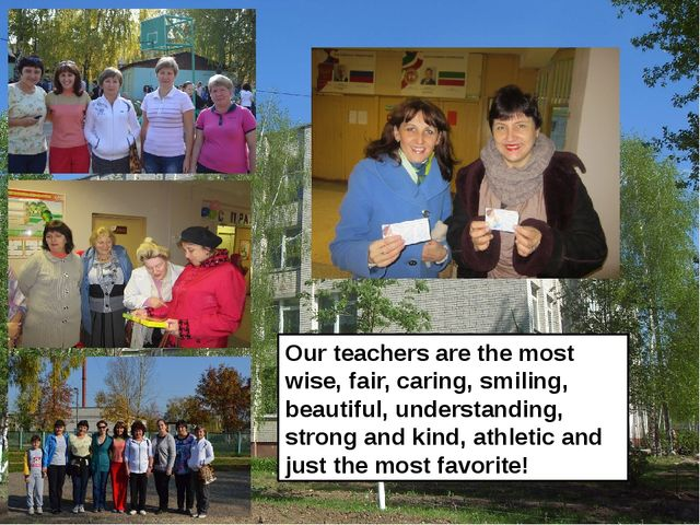 Our teachers are the most wise, fair, caring, smiling, beautiful, understandi...