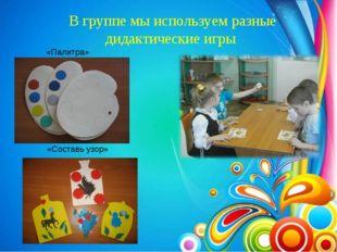 В группе мы используем разные дидактические игры «Палитра» «Составь узор»