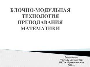 БЛОЧНО-МОДУЛЬНАЯ ТЕХНОЛОГИЯ ПРЕПОДАВАНИЯ МАТЕМАТИКИ Выполнила: учитель матема