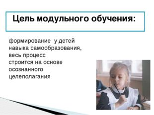Цель модульного обучения: формирование у детей навыка самообразования, весь