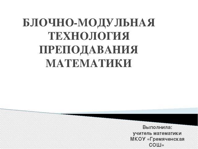 БЛОЧНО-МОДУЛЬНАЯ ТЕХНОЛОГИЯ ПРЕПОДАВАНИЯ МАТЕМАТИКИ Выполнила: учитель матема...