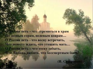О России петь – что стремиться в храм По лесным горам, полевым коврам… О Рос
