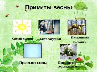 Приметы весны Светит солнце Тают сосульки Появляются листочки Прилетают птицы