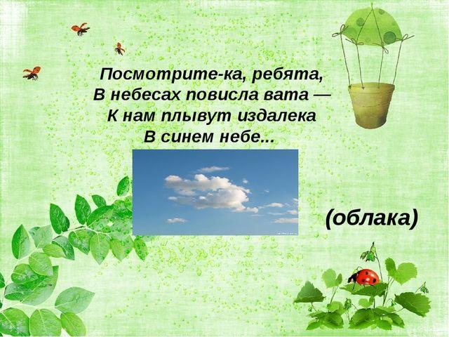(облака) Посмотрите-ка, ребята, В небесах повисла вата — К нам плывут издалек...
