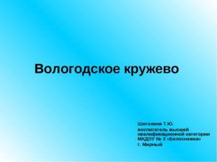 Вологодское кружево Шатолина Т.Ю. воспитатель высшей квалификационной категор