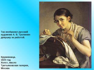 Так изобразил русский художник А. В. Тропинин девушку за работой. Кружевница.