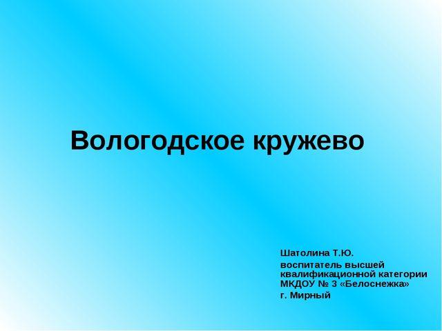 Вологодское кружево Шатолина Т.Ю. воспитатель высшей квалификационной категор...