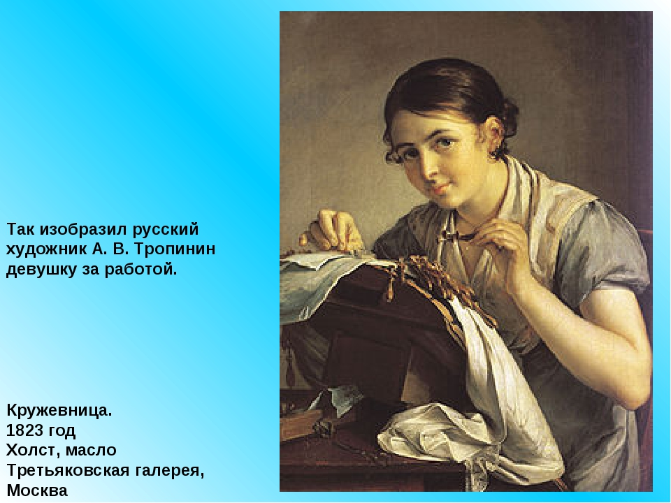 Так изобразил русский художник А. В. Тропинин девушку за работой. Кружевница....