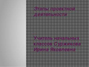 Этапы проектной деятельности Учитель начальных классов Суржикова Ирина Яковле