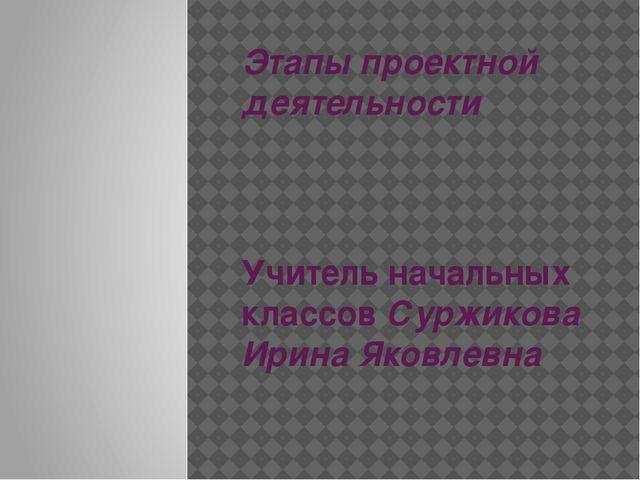 Этапы проектной деятельности Учитель начальных классов Суржикова Ирина Яковле...
