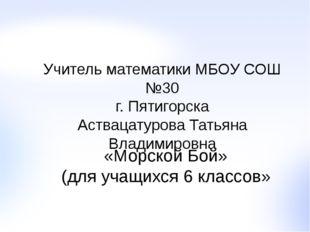Учитель математики МБОУ СОШ №30 г. Пятигорска Аствацатурова Татьяна Владимиро