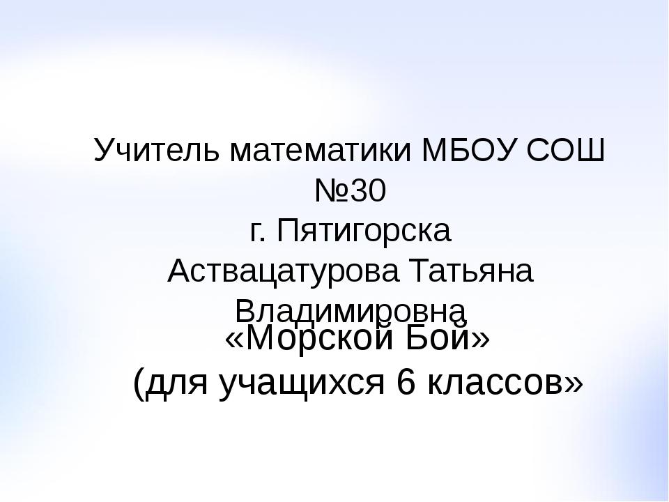 Учитель математики МБОУ СОШ №30 г. Пятигорска Аствацатурова Татьяна Владимиро...