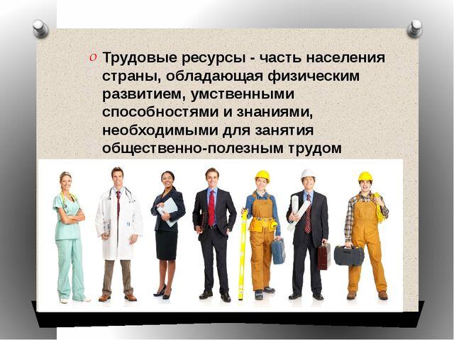 Трудовые ресурсы - часть населения страны, обладающая физическим развитием, у...