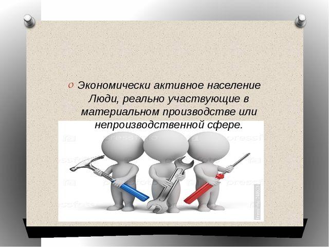 Экономически активное население Люди, реально участвующие в материальном про...