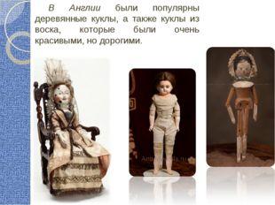 В Англии были популярны деревянные куклы, а также куклы из воска, которые был