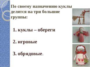 1. куклы – обереги 2. игровые 3. обрядовые. По своему назначению куклы делятс