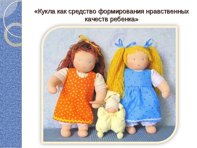 «Кукла как средство формирования нравственных качеств ребенка»