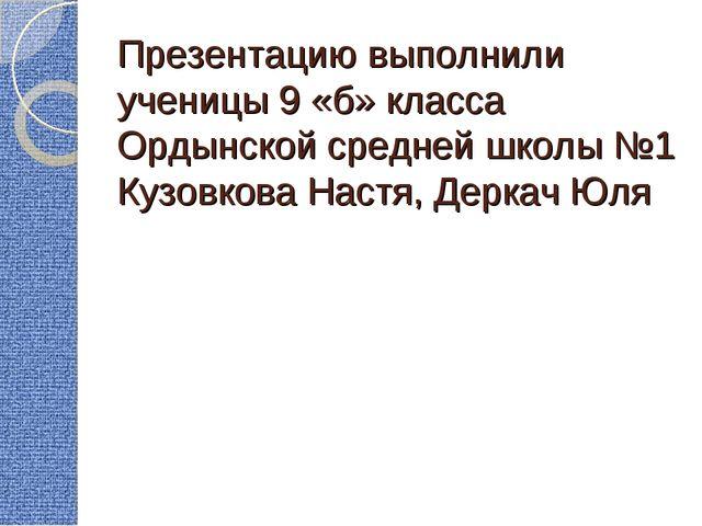 Презентацию выполнили ученицы 9 «б» класса Ордынской средней школы №1 Кузовко...