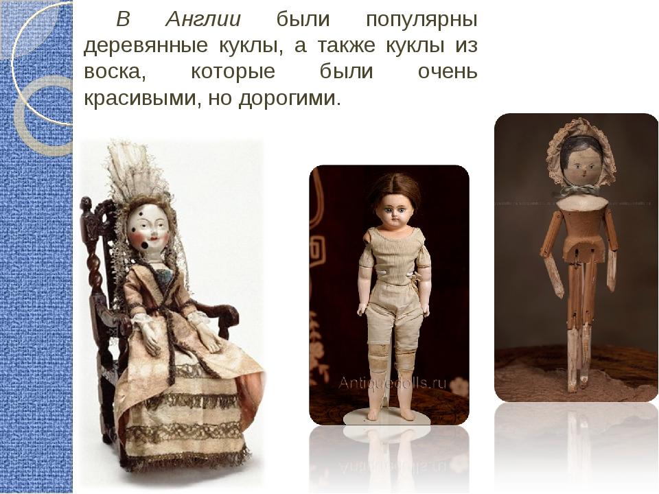 В Англии были популярны деревянные куклы, а также куклы из воска, которые был...