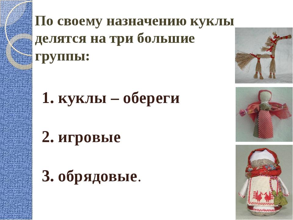 1. куклы – обереги 2. игровые 3. обрядовые. По своему назначению куклы делятс...