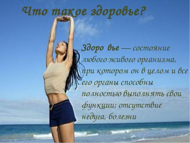 Что такое здоровье? Здоро́вье— состояние любого живого организма, при которо...