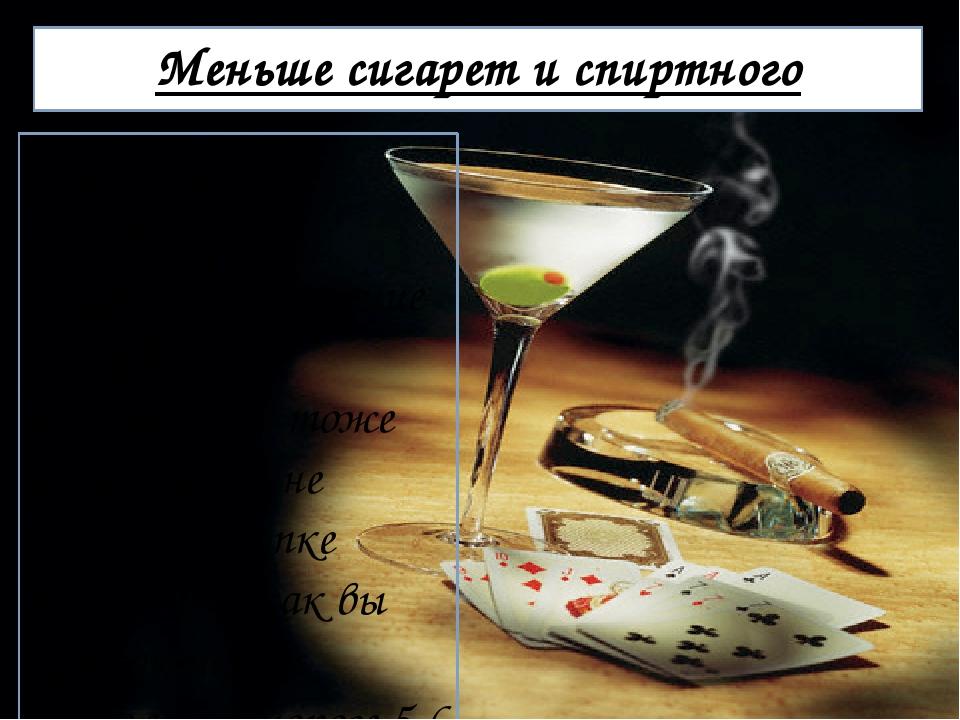 Меньше сигарет и спиртного Да, о том, что употребление спиртного и курение сн...