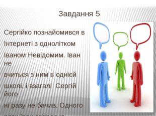 Завдання 5 Сергійко познайомився в Інтернеті з однолітком Іваном Невідомим. І
