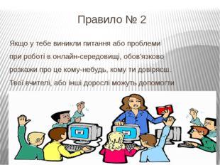Правило № 2 Якщо у тебе виникли питання або проблеми при роботі в онлайн-сере