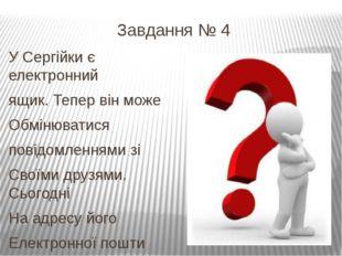 Завдання № 4 У Сергійки є електронний ящик. Тепер він може Обмінюватися повід