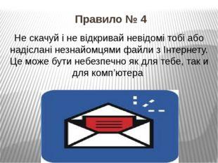 Правило № 4 Не скачуй і не відкривай невідомі тобі або надіслані незнайомцями