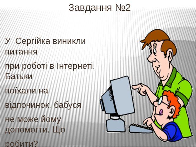 Завдання №2 У Сергійка виникли питання при роботі в Інтернеті. Батьки поїхали...