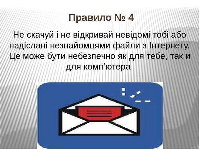 Правило № 4 Не скачуй і не відкривай невідомі тобі або надіслані незнайомцями...