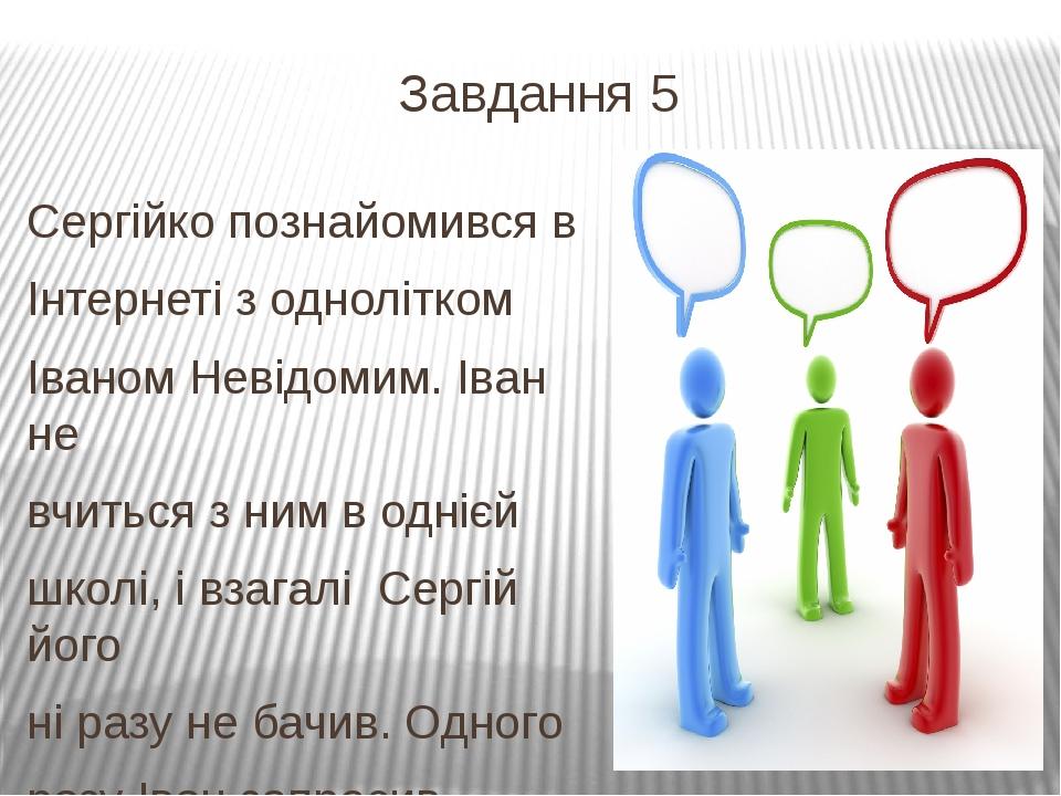 Завдання 5 Сергійко познайомився в Інтернеті з однолітком Іваном Невідомим. І...